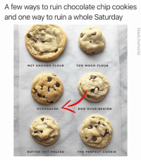 Cookies, Memes, and Too Much: A few ways to ruin chocolate chip cookies  and one way to ruin a whole Saturday  3  NOT ENOUGH FLOUR  TOO MUCH FLOUR  OVERBAKED  EGG OVER-BEATEN  BUTTER NOT MELTEDTHE PERFECT COOKIE @black.humorist will never ruin your Saturday 🍪 follow @black.humorist right now!