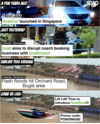 Time to introduce GrabBoat!!! or Grabsampan: A FEW YEARS AGO  TECHINASIA  Grab Car launched in Singapore  JUST YESTERDAY  CHANNEL NEWS ASIA  Grab aims to disrupt coach booking  business with  GrabCoach  EARLIER THIS EVENING  CHANNEL NEWSASIA  Flash floods hit Orchard Road,  Bugis area  GRAB BE LIKE  LAI LAI! Time to  introduce  GrabBoat!!!  Promo code:  PONDING50! Time to introduce GrabBoat!!! or Grabsampan