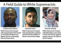 """Remember all those hate crimes committed by """"white supremacists?"""" Well, here they are.Quite a diverse group of people if you ask me.: A Field Guide to White Supremacists  Andrew McClinton  Jasskirta Saini  Yasmin Seweid  White Supremacist charged  White Supremacist charged  White Supremacist charged  with spray painting Vote Trump"""" with spraypainting swastikas  with fabricating a story about  on the Hopewell Missionary  and anti-semetic graffitti on  3 white male Trump supporte  Baptist Church in Mississippi,  Nassau Community College  trying to remove her hijab on  then burning it down.  the NY subway. Remember all those hate crimes committed by """"white supremacists?"""" Well, here they are.Quite a diverse group of people if you ask me."""