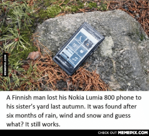 Everyone thought the phone was finnishedomg-humor.tumblr.com: A Finnish man lost his Nokia Lumia 800 phone to  his sister's yard last autumn. It was found after  six months of rain, wind and snow and guess  what? It still works.  CHECK OUT MEMEPIX.COM  MEMEPIX.COM Everyone thought the phone was finnishedomg-humor.tumblr.com