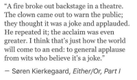 kierkegaard: A fire broke out backstage in a theatre.  The clown came out to warn the public;  they thought it was a joke and applauded.  He repeated it; the acclaim was even  greater. I think that's just how the world  will come to an end: to general applause  from wits who believe it's a joke.  Soren Kierkegaard, Either/Or, Part I