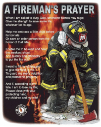God Bless our firemen!..: A FIREMAN S PRAYER  When I am called to duty, God, whenever flames may rage;  Give me strength to save some life,  whatever be its age.  Help me embrace a little child before  its too late  301  Or save an older person from the  horror of that fate.  Enable me to be alert and hear  the weakest shout,  And quickly and efficiently  to put the fire o  I want to fil my Galling a  to give the best in me.  To guard my every neighbor  and protect his  operty.  And if, according to  fate, am to lose my life;  Please bless with your  protecting hand,  my children and my wife. God Bless our firemen!..