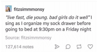 "drawers: A fitzsimmmonsy  ""live fast, die young. bad girls do it well"" l  sing as l organize my sock drawer before  going to bed at 9:30pm on a Friday night  Source: fitzsim mmonsy  127,614 notes"