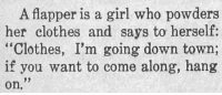 "Clothes, Tumblr, and Blog: A flapper is a girl who powders  her clothes and says to herself:  ""Clothes, I'm going down town;  if you want to come along, hang  on. yesterdaysprint:  The Winchester Star, Kansas, February 1, 1923"