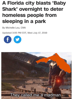 I need a home: A Florida city blasts 'Baby  Shark' overnight to deter  homeless people from  sleeping in a park  By Michelle Lou, CNN  Updated 3:05 PM EDT, Wed July 17, 2019  f  They called me a madman I need a home