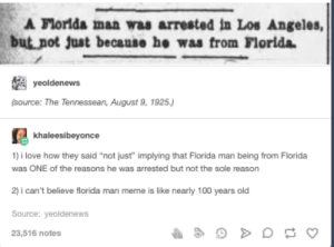 """Florida Man: A Florlda man was arrested in Los Angeles,  but not just because he was from Florida  yeoldenews  (source: The Tennessean, August 9, 1925.)  khaleesibeyonce  1) i love how they said """"not just"""" implying that Florida man being from Florida  was ONE of the reasons he was arrested but not the sole reason  2) i can't believe florida man meme is like nearly 100 years old  Source: yeoldenews  23,516 notes Florida Man"""