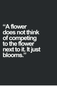 """Flower, Next, and Think: """"A flower  does not think  of competing  to the flower  next to it. t just  blooms.""""  LK"""