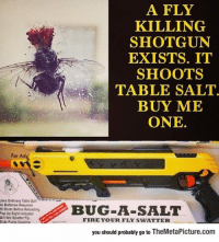"Fire, Pop, and Tumblr: A FLY  KILLING  SHOTGUN  EXISTS. IT  SHOOTS  TABLE SALT  BUY ME  ONE  For Ad  ses Ordinary Table Selt  o Batteries Required  5 Shots Befare Reloading  Pop Up Sight Indicater  lNot Splatter Fly  BUG A-SALT  FIRE YOUR FLY SWATTER  you should probably go to TheMetaPicture.com <p><a href=""https://epicjohndoe.tumblr.com/post/169924882632/this-is-probably-the-greatest-invention-this"" class=""tumblr_blog"">epicjohndoe</a>:</p>  <blockquote><p>This Is Probably The Greatest Invention This Generation Will See</p></blockquote>"