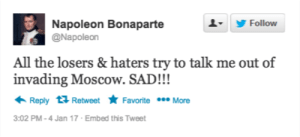 Twitter, Sad, and All The: A-  Follow  Napoleon Bonaparte  @Napoleon  All the losers & haters try to talk me out of  invading Moscow. SAD!!!  Reply 다 Retweet ★ Favorite  More  3:02 PM-4 Jan 17 Embed this Tweet If Napoleon had a Twitter