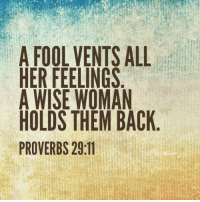 : A FOOL VENTS ALL  HER FEELINGS  A WISE WOMAN  HOLDS THEM BACK  PROVERBS 29:11