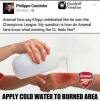 a Football  Philippe Coutinho  Freedom  20 mins 03  Arsenal fans say Klopp celebrated like he won the  Champions League. My question is how do Arsenal  fans know what winning the CL feels like?  APPLY COLD WATER TO BURNED AREA o shit 😂