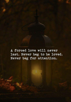 Love Will: A forced love will never  last. Never beg to be loved  Never beg for attention.