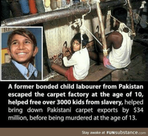 R.I.P. He was a true hero: A former bonded child labourer from Pakistan  escaped the carpet factory at the age of 10,  helped free over 3000 kids from slavery, helped  bring down Pakistani carpet exports by $34  million, before being murdered at the age of 13.  Stay awake at FUNSubstance.com R.I.P. He was a true hero