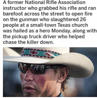 America, Church, and Fire: A former National Rifle Association  instructor who grabbed his rifle and ran  barefoot across the street to open fire  on the gunman who slaughtered 26  people at a small-town Texas church  was hailed as a hero Monday, along with  the pickup truck driver who helped  chase the killer down. Respect to this Hero🇺🇸🇺🇸 presidenttrump resist stupidliberals merica america stupiddemocrats donaldtrump trump2016 patriot trump yeeyee presidentdonaldtrump draintheswamp makeamericagreatagain trumptrain triggered Partners --------------------- @too_savage_for_democrats🐍 @raised_right_🐘 @conservativemovement🎯 @millennial_republicans🇺🇸 @conservative.nation1776😎 @floridaconservatives🌴