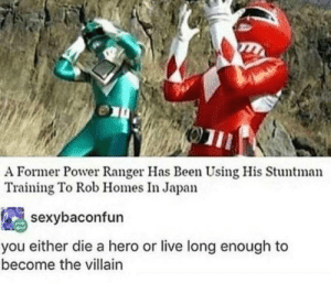 smile: A Former Power Ranger Has Been Using His Stuntman  Training To Rob Homes In Japan  sexybaconfun  you either die a hero or live long enough to  become the villain smile
