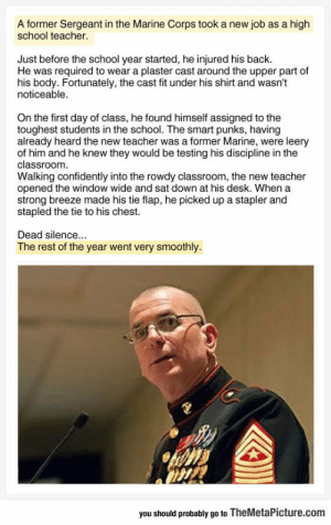 lolzandtrollz:  Why You Shouldn't Mess With A Teacher Who Used To Be A Marine: A former Sergeant in the Marine Corps took a new job as a high  school teacher  Just before the school year started, he injured his back  He was required to wear a plaster cast around the upper part of  his body. Fortunately, the cast fit under his shirt and wasn't  noticeable  On the first day of class, he found himself assigned to the  toughest students in the school. The smart punks, having  already heard the new teacher was a former Marine, were leery  of him and he knew they would be testing his discipline in the  classroom  Walking confidently into the rowdy classroom, the new teacher  opened the window wide and sat down at his desk. When a  strong breeze made his tie flap, he picked up a stapler and  stapled the tie to his chest.  Dead silence...  The rest of the year went very smoothly  you should probably go to TheMetaPicture.com lolzandtrollz:  Why You Shouldn't Mess With A Teacher Who Used To Be A Marine