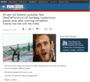 Instagram, News, and Sorry: A FOX NATION  29 year old Swedish youtuber, Felix  (PewDiePie) Arvid UIf Kjellberg, mysteriously  passes away after claiming competitor  T-series has ties with the mafia  Pbished April5208  From the Channel  lox News Go  Follow me on Instagram  memez makes dreams I'm sorry people, its happened. Question is, where is the Funeral