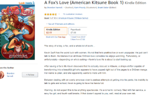 Browsing through amazon and my cringe meter was about to burst.: A Fox's Love (American Kitsune Book 1) Kindle Edition  Look inside  by Brandon Varnell  (Author), Kam Moody (Illustrator), Brant Baker (Editor)  exsOve  15 customer reviews  Book 1 of 10 in American Kitsune 10 Book Series)  See all 3 formats and editions  Kindle Edition  Paperback  E7.66  £2.13  Read with Our Free App  1 Used from £9.07  5 New from £7.66  The story of a boy, a fox, and a whole lot of ecchi...  Kevin Swift has the worst luck with women. It's not that he's unattractive or even unpopular. He just can't  talk to them. He blames it on all those Shonen love comedies he enjoys watching. Fortunately, or  unfortunately-depending on who's asking-Kevin's love life is about to start looking up.  Part I of the American Ksune Serics  Written by Brandon Varnell  Illustrated by Kirsten Moody  After saving a fox's life Kevin discovers that he actually rescued a Kitsune, a shape-shifter capable of  ow the Author  transforming into a beautiful girl who appears to have popped right out of the pages to a Shõnen manga.  Her name is Lilian, and she apparently wants to mate with him.  Brandon  Follow  Varnell  Between dealing with an overly amorous vixen's zealous attempts at getting into his pants, his inability too  talk to girls and school, Kevin is going to have his hands full.  Warning: do not expect this to be anything spectacular. It's a romantic comedy filled with fan service, a  sexy fox girl, and fourth wall breaks. If that doesn't appeal to you, well, read at your own risk. Browsing through amazon and my cringe meter was about to burst.