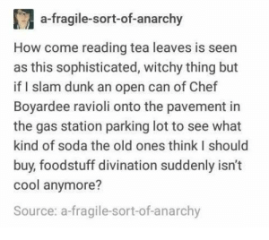 me🥫irl: a-fragile-sort-of-anarchy  How come reading tea leaves is seen  as this sophisticated, witchy thing but  if I slam dunk an open can of Chef  Boyardee ravioli onto the pavement in  the gas station parking lot to see what  kind of soda the old ones think I should  buy, foodstuff divination suddenly isn't  cool anymore?  Source: a-fragile-sort-of-anarchy me🥫irl