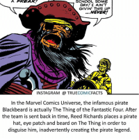Batman, Beard, and Facts: A FREAK.  SCHOOL SOME  DAY! I AIN'T  GIVIN THIS UP  NEVER  INSTAGRAM a TRUE  COMIC  FACTS  SN  In the Marvel Comics Universe, the infamous pirate  Blackbeard is actually The Thing of the Fantastic Four. After  the team is sent back in time, Reed Richards places a pirate  hat, eye patch and beard on The Thing in order to  disguise him, inadvertently creating the pirate legend. Blackbeard! ⠀_______________________________________________________ superman joker redhood martianmanhunter dc batman aquaman greenlantern ironman like spiderman deadpool deathstroke rebirth dcrebirth like4like facts comics justiceleague bvs suicidesquad benaffleck starwars darthvader marvel flash doomsday blackbeard thething