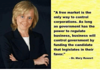 "She's right you know...   Join Us: V is For Voluntary: ""A free market is the  only way to control  corporations. As long  as government has the  power to regulate  business, business will  control government by  funding the candidate  that legislates in their  favor.  Dr. Mary Ruwart She's right you know...   Join Us: V is For Voluntary"