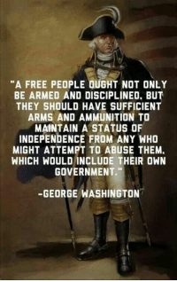 "Memes, Free, and George Washington: ""A FREE PEOPLE OUGHT NOT ONLY  BE ARMED AND DISCIPLINED. BUT  THEY SHOULD HAVE SUFFICIENT  ARMS AND AMMUNITION TO  MAINTAIN A STATUS OF  INDEPENDENCE FROM ANY WHO  MIGHT ATTEMPT ABUSE THEM.  WHICH WOULD INCLUDE THEIR OWN  GOVERNMENT.""  GEORGE WASHINGTON ..."