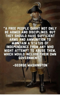 """Memes, George Washington, and Freedom: """"A FREE PEOPLE OUGHT NOT ONLY  BE ARMED AND DISCIPLINED. BuT  THEY SHOULD HAVE SUFFICIENT  ARMS AND AMMUNITION TO  MAINTAIN A STATUS OF  INDEPENDENCE FROM ANY WHO  MIGHT ATTEMPT ABUSE THEM.  WHICH WOULD INCLUDE THEIR OWN  GOVERNMENT.  GEORGE WASHINGTON #Freedom"""