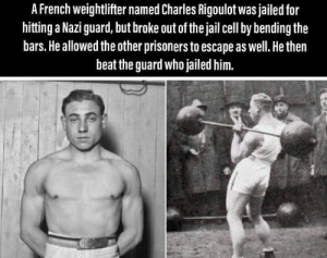 Found that on r/madlads and thought it would belong here: A French weightlifter named Charles Rigoulot was jailed for  hitting a Nazi guard, but broke out of the jail cell by bending the  bars. He allowed the other prisoners to escape as well. He then  beat the guard who jailed him. Found that on r/madlads and thought it would belong here