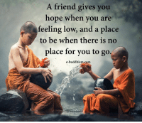 Buddhism: A friend gives you  hope when you are  feeling low, and a place  to be when there is no  place for you to go,  e-buddhism,com