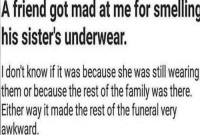 "Dank, Fake, and Family: A friend got mad at me for smelling  his sister's underwear.  I dont know if it was because she was stillwearing  hem or because the rest of the family was there.  Either way it madethe rest of the funeral very  awkward <p>Fake friends am I right via /r/dank_meme <a href=""https://ift.tt/2tFJdYy"">https://ift.tt/2tFJdYy</a></p>"