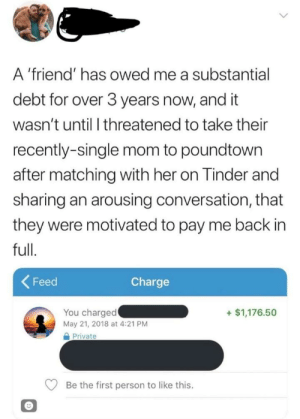 Tinder, Mom, and Single: A 'friend' has owed me a substantial  debt for over 3 years now, and it  wasn't until I threatened to take their  recently-single mom to poundtown  after matching with her on Tinder and  sharing an arousing conversation, that  they were motivated to pay me back in  full.  Feed  Charge  You charged  May 21, 2018 at 4:21 PM  +$1,176.50  Private  Be the first person to like this. Not sure who is more trashy here