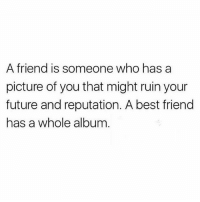 Tag that friend (@memes): A friend is someone who has a  picture of you that might ruin your  future and reputation. A best friend  has a whole album Tag that friend (@memes)