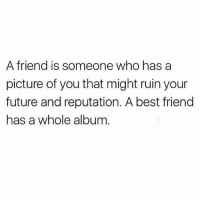 Best Friend, Future, and Memes: A friend is someone who has a  picture of you that might ruin your  future and reputation. A best friend  has a whole album @ladbible is an absolute must-follow!!!