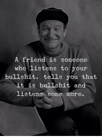 """Love, Some More, and Bullshit: A friend is someone  who listens to your  bullshit. tells you that  it is bullshit and  listens some more. <p>Unconditional love ❤️ via /r/wholesomememes <a href=""""https://ift.tt/2qcy0NG"""">https://ift.tt/2qcy0NG</a></p>"""