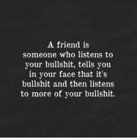 Bullshit: A friend is  someone who listens to  your bullshit, tells you  in your face that it's  bullshit and then listens  to more of your bullshit.