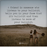True friends...: A friend is someone who  listens to your bullshit  tells you in your face that  it's bullshit and then  listens to more of  your bullshit.  O HIGHER True friends...