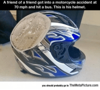 """Tumblr, Blog, and Motorcycle: A friend of a friend got into a motorcycle accident at  70 mph and hit a bus. This is his helmet.  you should probably go to TheMetaPicture.com <p><a href=""""https://epicjohndoe.tumblr.com/post/170267091002/why-you-should-always-wear-a-helmet"""" class=""""tumblr_blog"""">epicjohndoe</a>:</p>  <blockquote><p>Why You Should Always Wear A Helmet</p></blockquote>"""