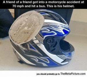 Tumblr, Blog, and Motorcycle: A friend of a friend got into a motorcycle accident at  70 mph and hit a bus. This is his helmet.  you should probably go to TheMetaPicture.com epicjohndoe:  Why You Should Always Wear A Helmet
