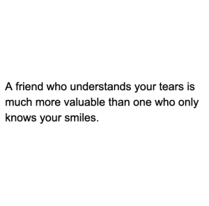 Memes, Smiles, and 🤖: A friend who understands your tears is  much more valuable than one who only  knows your smiles It's easy to stick around for the smiles 🌞 but who stays and listens to the cries ⛈?