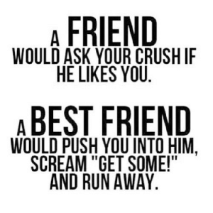 "Crush, Run, and Scream: A FRIEND  WOULD ASK YOUR CRUSH IF  HE LIKES YOU  ABEST FRIEND  WOULD PUSH YOU INTO HIM.  SCREAM ""GET SOME!""  AND RUN AWAY https://iglovequotes.net/"