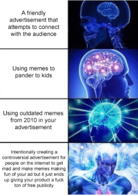 Internet, Memes, and Free: A friendly  advertisement that  attempts to connect  with the audience  Using memes to  pander to kids  Using outdated memes  from 2010 in your  advertisement  Intentionally creating a  controversial advertisement for  people on the internet to get  mad and make memes making  fun of your ad but it just ends  up giving your product a fuck  ton of free publicity <p>Actually 🅱️retty smart</p>
