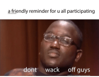 Juice, Lol, and Wack: a friendly reminder for u all participating  in the no nut november  dont wack off guys  because it is no nut november, and nut means pee pee juice lol meirl