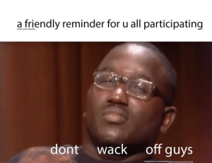 meirl by Routines MORE MEMES: a friendly reminder for u all participating  in the no nut november  dont wack off guys  because it is no nut november, and nut means pee pee juice lol meirl by Routines MORE MEMES