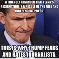 Memes, Free, and Trump: A FRIENDLY REMINDER THAT FLYNN'S  RESIGNATION ISA RESULT OF THE FREE AND  INDEPENDENT PRESS.  THIS IS WHY TRUMP FEARS  AND HATESJOURNALISTS.