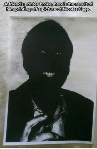 Friends, Memes, and Nicolas Cage: A friend's  broke heres the result of  printer him  printing off a picture of Nicolas Cage Slenderman