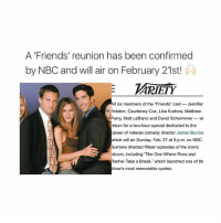 "I AM SO READY FOR THIS: A Friends' reunion has been confirmed  by NBC and will air on February 21st!  ARIETY  All six members of the ""Friends"" cast Jennifer  Aniston, Courteney Cox, Lisa Kudrow, Matthew  Perry, Matt LeBlanc and David Schwimmer-wi  eturn for a two-hour special dedicated to the  career of veteran comedy director James Burrow  which will air Sunday, Feb. 21 at 9 p.m. on NBC.  Burrows directed fifteen episodes of the iconic  sitcom, including The One Where Ross and  Rachel Take a Break, which launched one of the  show's most memorable quotes. I AM SO READY FOR THIS"