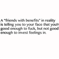 """💯: A """"friends with benefits"""" in reality  is telling you to your face that you'r  good enough to fuck, but not good  enough to invest feelings in 💯"""