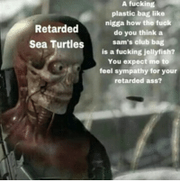 Why this nigga got a vendetta against turtles 💀💀💀💀💀💀💀 gn: A fucking  plastic bag like  nigga how the fuck  do you think a  sam's club bag  is a fucking jellyfish?  You expect me to  feel sympathy for your  retarded ass?  Retarded  Sea Turtles Why this nigga got a vendetta against turtles 💀💀💀💀💀💀💀 gn