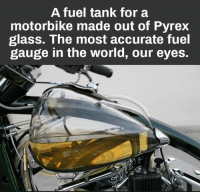 Memes, World, and 🤖: A fuel tank for a  motorbike made out of Pyrex  glass. The most accurate fuel  gauge in the world, our eyes.