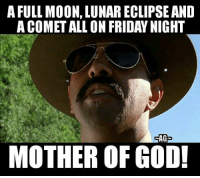 full: A FULL MOON, LUNARECLIPSE AND  ACOMETALLON FRIDAY NIGHT  AG  MOTHER OF GOD!